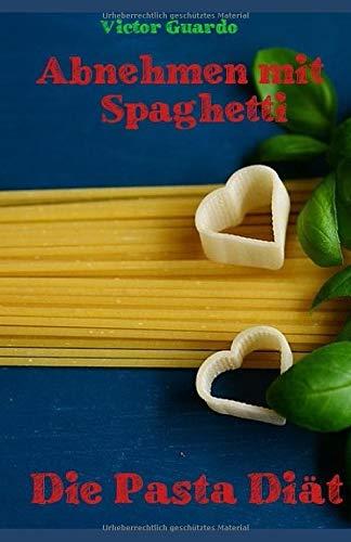 Abnehmen mit Spaghetti: Die Pasta Diät: High Carb Diät: Mit Pasta abnehmen: inkl. abwechslungsreichen Rezepten. Spaghetti Diät: klassische High Carb Rezepte aus Pasta