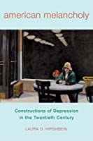 American Melancholy: Constructions of Depression in the Twentieth Century (Critical Issues in Health and Medicine)