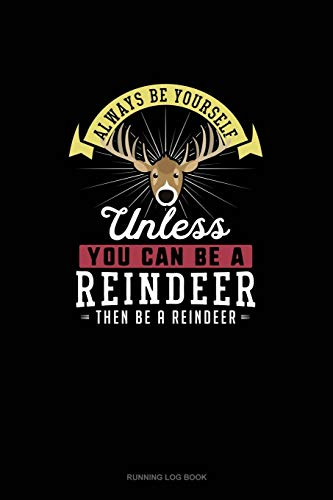Always Be Yourself Unless You Can Be A Reindeer Then Be A Reindeer: Running Log Book: 232