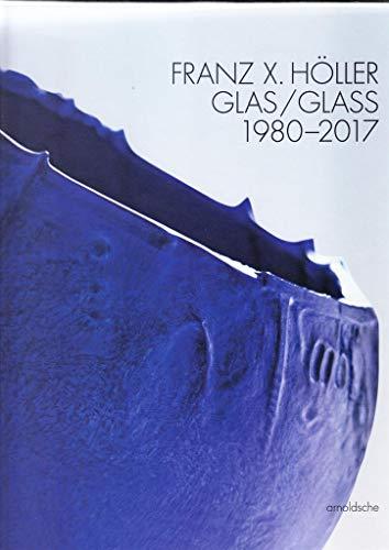 Franz X. Höller: Glas – 1980–2017: Glass 1980-2017