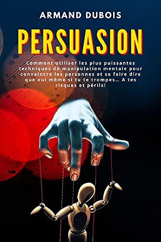 Couverture du livre PERSUASION: Comment utiliser les plus puissantes techniques de manipulation mentale pour convaincre les personnes et se faire dire que oui même si tu te trompes… A tes risques et périls!