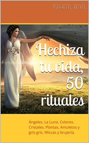 Hechiza tu vida, 50 rituales: Hechizos y Conjuros. Invocar a los Ángeles. Brujería Wicca antigua y para la bruja moderna.
