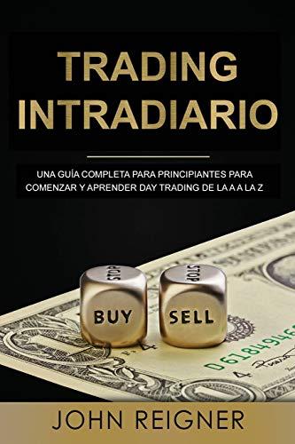 Trading Intradiario: Una guía completa para principiantes para comenzar y aprender Day Trading de la A a la Z (Libro en Espanol/Day Trading Spanish Book Version) (Trading Intradario)