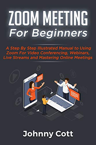 ZOOM MEETING FOR BEGINNERS: A Step By Step Illustrated Manual To Using Zoom For Video Conferencing, Webinars, Live Streams and Mastering Online Meetings