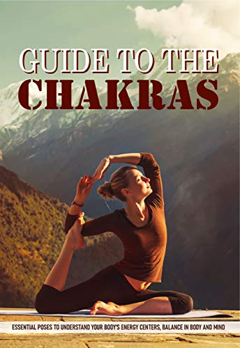 Guide To The Chakras: Essential Poses To Understand Your Body's Energy Centers, Balance In Body And Mind: Chakra Yoga Poses (English Edition)