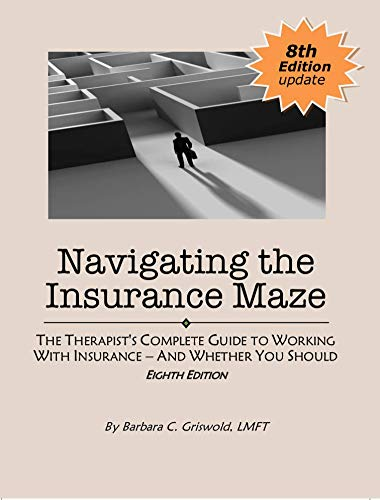 Compare Textbook Prices for Navigating the Insurance Maze: The Therapist's Complete Guide to Working With Insurance --And Whether You Should EIGHTH EDITION 2020 8th Edition ISBN 9780984002757 by Barbara Griswold,LMFT