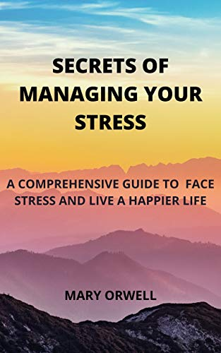 Secrets of Managing Your Stress: A Comprehensive Guide to Face Stress and Live a Happier Life (English Edition)