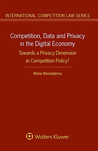 Competition, Data and Privacy in the Digital Economy: Towards a Privacy Dimension in Competition Policy? (International Competition Law)