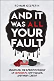 And It Was All Your Fault: Unraveling the Inner Psychology of Depression, How It Begins, and What Cures It