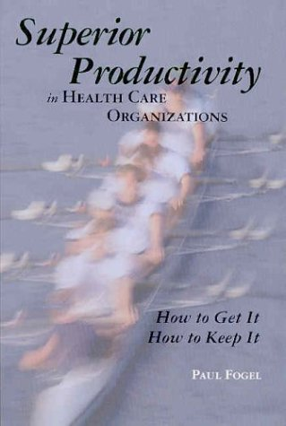 Superior Productivity in Health Care Organizations: How to Get It, How to Keep It