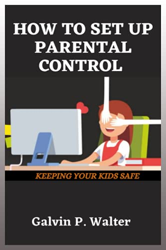 HOW TO SET UP PARENTAL CONTROL: A Step By Step Simple User Guide On How To Set-Up Parental Control On Your Windows And Devices Or Tablet For Kids Protection And Family Members