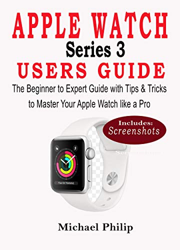 APPLE WATCH SERIES 3 USERS GUIDE: The Beginner to Expert Guide with Tips & Tricks to Master your Apple Watch like a Pro (English Edition)