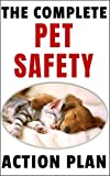 The Complete Pet Safety Action Plan: How to Keep Your Dog or Cat Safe from the...