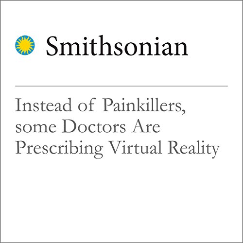 Instead of Painkillers, some Doctors Are Prescribing Virtual Reality Audiobook By Emily Matchar cover art