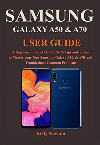 SAMSUNG GALAXY A50 & A70 USER GUIDE: A Beginner to Expert Guide With Tips and Tricks to Master your New Samsung Galaxy A50, & A70 And Troubleshoot Common Problems (English Edition)