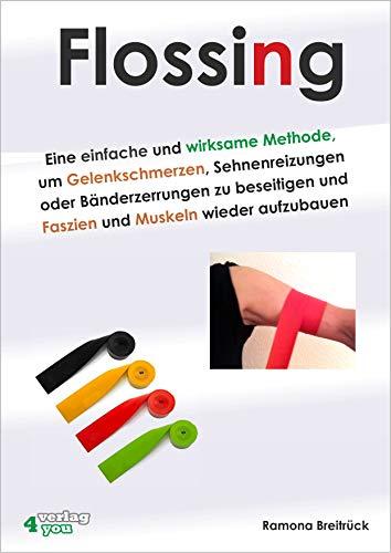 Flossing: Eine einfache und wirksame Methode, um Gelenkschmerzen, Sehnenreizungen und Bänderzerrungen zu beseitigen und Faszien und Muskeln wieder aufzubauen