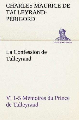 La Confession de Talleyrand, V. 1-5 Mémoires du Prince de Talleyrand: LA CONFESSION DE TALLEYRAND V 1 5 MEMOIRES DU PRINCE DE TALL (TREDITION CLASSICS)