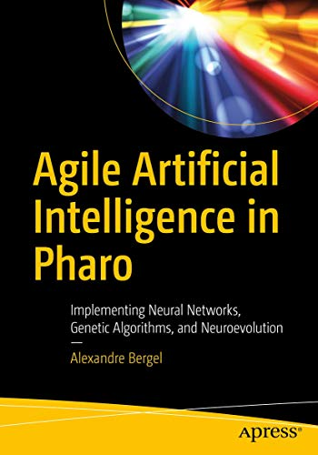 Agile Artificial Intelligence in Pharo: Implementing Neural Networks, Genetic Algorithms, and Neuroevolution