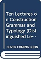 Ten Lectures on Construction Grammar and Typology (Distinguished Lectures in Cognitive Linguistics)