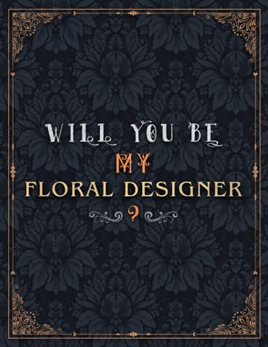 Floral Designer Lined Notebook - Will You Be My Floral Designer Job Title Daily Journal: Wedding, 21.59 x 27.94 cm, Mom, Meeting, Daily, Journal, A4, Teacher, 8.5 x 11 inch, Over 100 Pages