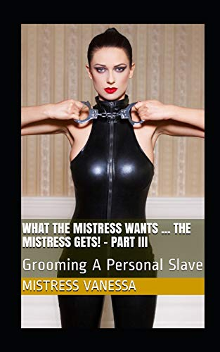 What The Mistress Wants ... The Mistress Gets! - Part III: Grooming A Personal Slave