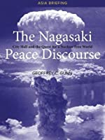 The Nagasaki Peace Discourse: City Hall and the Quest for a Nuclear Free World (Asia Briefing)