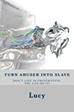 Turn abuser into slave: Is frustration in relationship an endless struggle? No time left have to break the cycle. You enti...