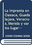 La imprenta en Oaxaca, Guadalajara, Veracruz, Merida y varios lugares, 1720-1820 (Spanish Edition)