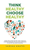 Think Healthy, Choose Healthy: Make Healthier Dietary and Lifestyle Choices Through the Holistic Approach of Nutrition and Ayurveda