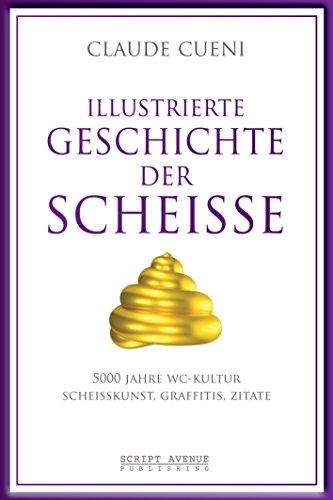 Illustrierte Geschichte der Scheiße: 5000 Jahre WC Kultur, Scheißkunst, Graffitis, Zitate (Kurz & Bündig - Illustrierte Kulturgeschichte 2)