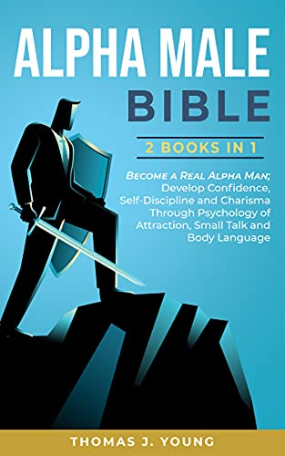 Alpha Male Bible 2 Books in 1: Become a Real Alpha Man; Develop Confidence, Self-Discipline and Charisma Through Psychology of Attraction, Small Talk and Body Language (English Edition)