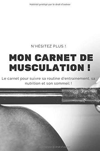 Mon Carnet de Musculation !: Le carnet pour suivre sa routine d'entrainement, sa nutrition et son sommeil !