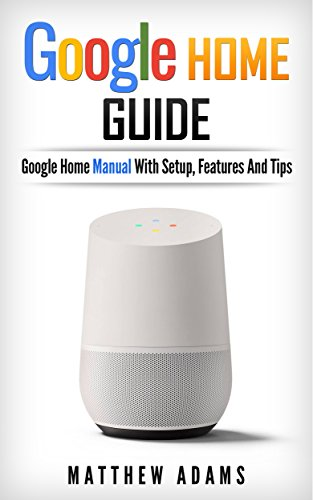 Google Home: The Google Home Guide And Google Home Manual With Setup, Features And Tips