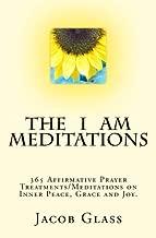 The I Am Meditations: 365 Affirmative Prayer Treatments/Meditations on Inner Peace, Grace and Joy.