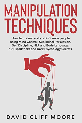 Manipulation Techniques: How to understand and influence people using Mind Control, Subliminal Persuasion, Self Discipline, NLP and Body Language. 101 Tips&tricks and Dark Psychology Secrets