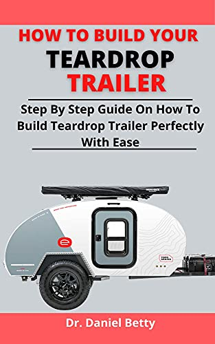 How To Build Your Teardrop Trailer: Step By Step Guide On How To Build Your Teardrop Trailer Perfectly With Ease (English Edition)