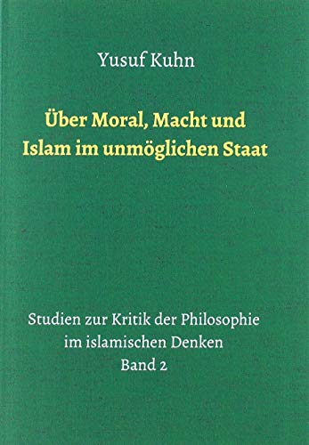 Über Moral, Macht und Islam im unmöglichen Staat: Studien zur Kritik der Philosophie im islamischen Denken – Band 2