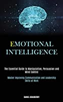 Emotional Intelligence: The Essential Guide to Manipulation, Persuasion and Mind Control (Master Improving Communication and Leadership Skills at Work)