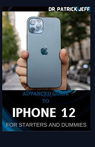 ADVANCED GUIDE TO IPHONE 12 FOR STARTERS AND DUMMIES: A Seniors Guide for Beginners and Seniors to Master Apple iPhone 12 With Tips & Tricks