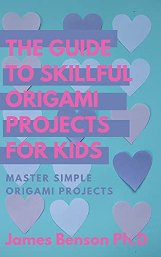 The Guide To Skillful Origami Projects For Kids: Master simple Origami Projects (English Edition)