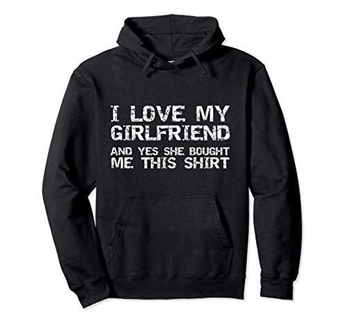 Funny I Love My Girlfriend and Yes She Bought Me This Shirt Pullover Hoodie