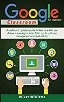 Google Classroom For Teachers: A Useful And Updated Guide For Teachers Who Use Distance Learning. Includes 7 Job Tips To Optimize Management And Productivity