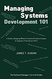 Managing Systems Development 101: A Guide to Designing Effective Commercial Products & Systems for Engineers & Their Bosses / CEOs