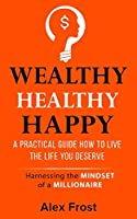 A Practical Guide How to Live the Life You Deserve.: Harnessing the mindset of millionaire
