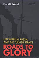 Roads to Glory: Late Imperial Russia And the Turkish Straits (International Library of Twentieth Century History)