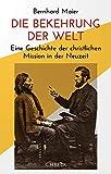 Die Bekehrung der Welt: Eine Geschichte der christlichen Mission in der Neuzeit
