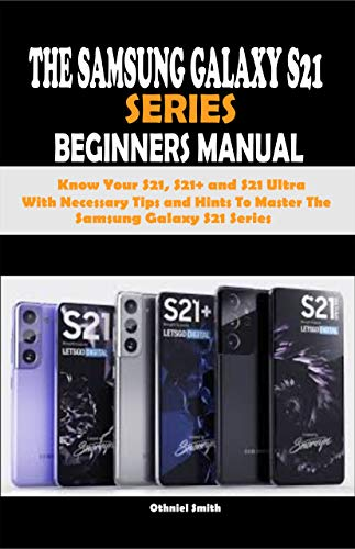 THE SAMSUNG GALAXY S21 SERIES BEGINNERS MANUAL: Know Your S21, S21+ and S21 Ultra With Necessary Tips and Hints To Master The Samsung Galaxy S21 Series (English Edition)