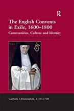 The English Convents in Exile, 1600–1800: Communities, Culture and Identity (Catholic Christendom, 1300-1700)