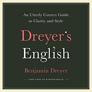 Dreyer's English     An Utterly Correct Guide to Clarity and Style              Written by:                                                                                                                                 Benjamin Dreyer                               Narrated by:                                                                                                                                 Benjamin Dreyer,                                                                                        Alison Fraser                      Length: 9 hrs and 38 mins     1 rating     Overall 5.0