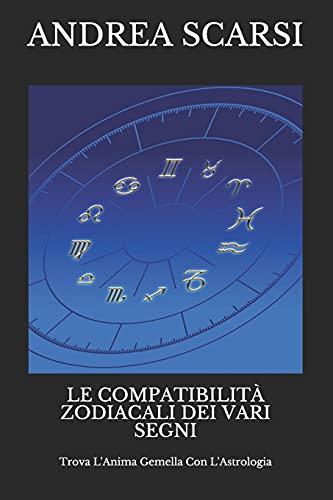 Le Compatibilità Zodiacali Dei Vari Segni: Trova L'Anima Gemella Con L'Astrologia: Volume 13